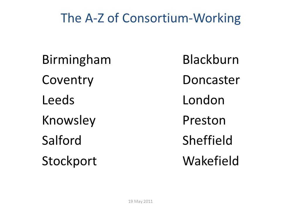 The A-Z of Consortium-Working BirminghamBlackburn CoventryDoncaster LeedsLondon KnowsleyPreston SalfordSheffield StockportWakefield 19 May 2011