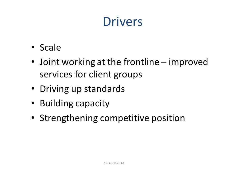 Drivers Scale Joint working at the frontline – improved services for client groups Driving up standards Building capacity Strengthening competitive po