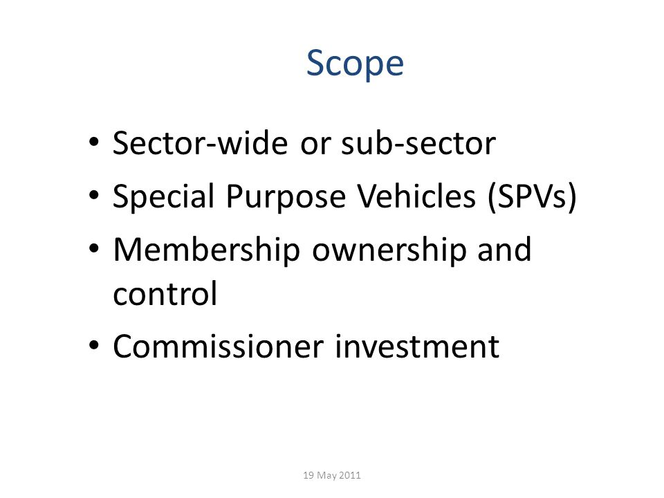 Scope Sector-wide or sub-sector Special Purpose Vehicles (SPVs) Membership ownership and control Commissioner investment 19 May 2011