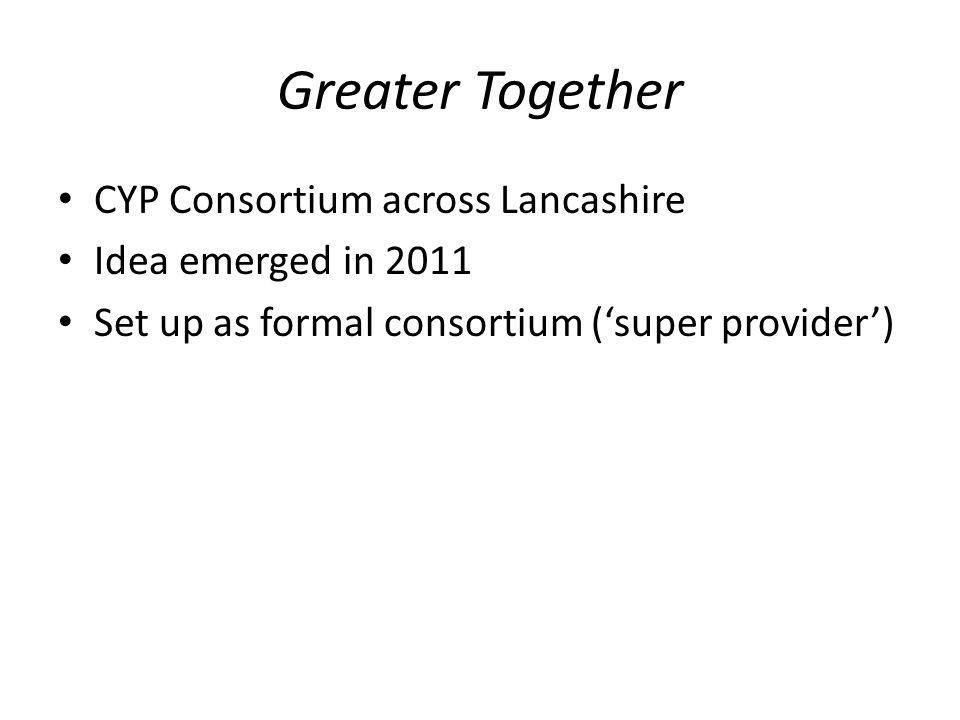 Greater Together CYP Consortium across Lancashire Idea emerged in 2011 Set up as formal consortium ('super provider')