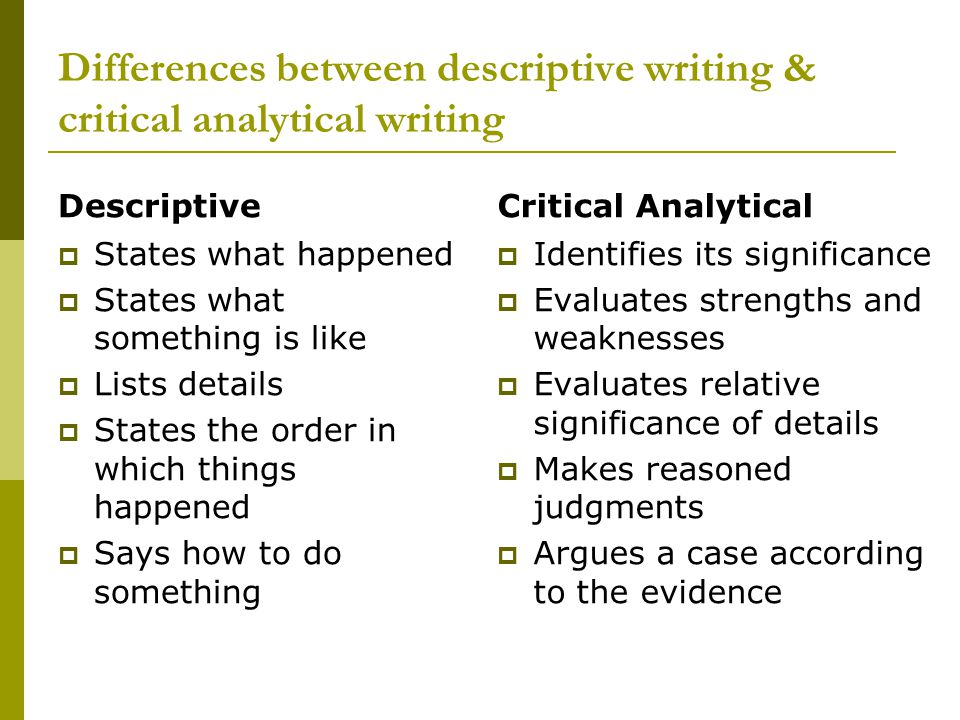 Differences between descriptive writing & critical analytical writing Descriptive  States what happened  States what something is like  Lists details  States the order in which things happened  Says how to do something Critical Analytical  Identifies its significance  Evaluates strengths and weaknesses  Evaluates relative significance of details  Makes reasoned judgments  Argues a case according to the evidence