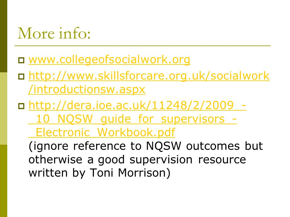 More info:  www.collegeofsocialwork.org www.collegeofsocialwork.org  http://www.skillsforcare.org.uk/socialwork /introductionsw.aspx http://www.skillsforcare.org.uk/socialwork /introductionsw.aspx  http://dera.ioe.ac.uk/11248/2/2009_- _10_NQSW_guide_for_supervisors_- _Electronic_Workbook.pdf (ignore reference to NQSW outcomes but otherwise a good supervision resource written by Toni Morrison) http://dera.ioe.ac.uk/11248/2/2009_- _10_NQSW_guide_for_supervisors_- _Electronic_Workbook.pdf