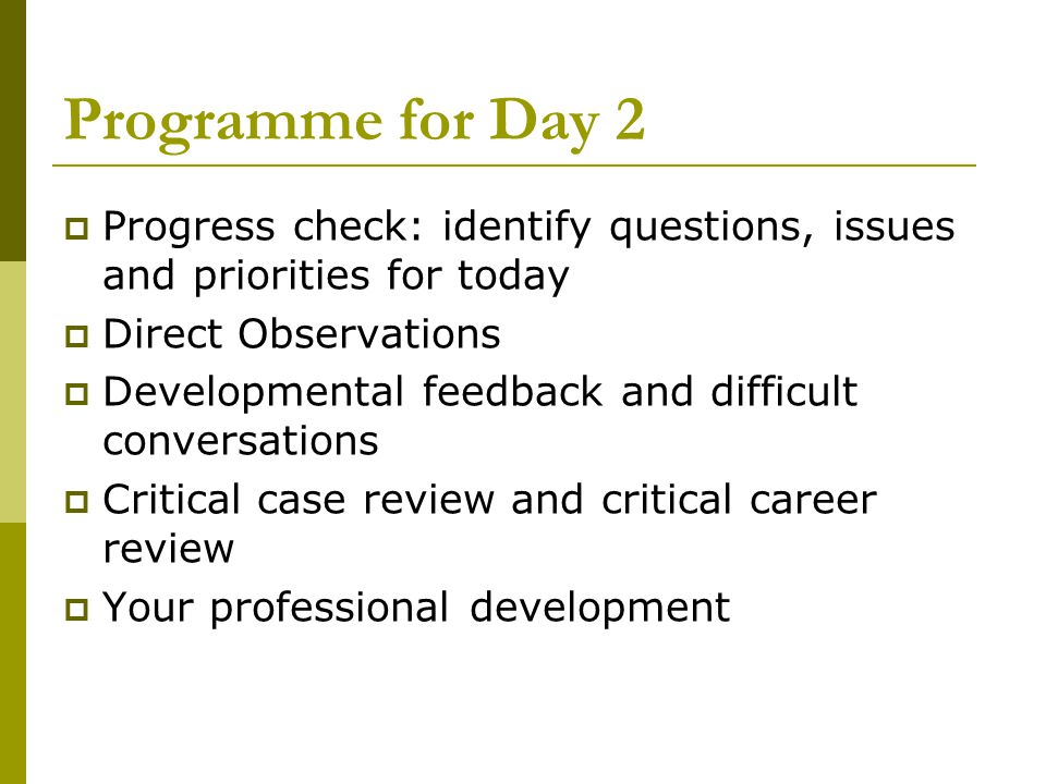 Programme for Day 2  Progress check: identify questions, issues and priorities for today  Direct Observations  Developmental feedback and difficult conversations  Critical case review and critical career review  Your professional development