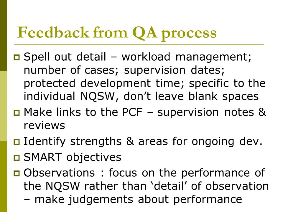 Feedback from QA process  Spell out detail – workload management; number of cases; supervision dates; protected development time; specific to the individual NQSW, don't leave blank spaces  Make links to the PCF – supervision notes & reviews  Identify strengths & areas for ongoing dev.