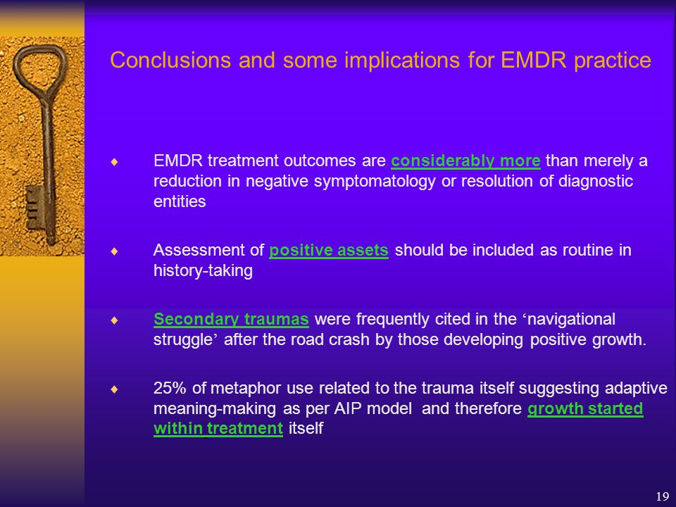 19 Conclusions and some implications for EMDR practice  EMDR treatment outcomes are considerably more than merely a reduction in negative symptomatology or resolution of diagnostic entities  Assessment of positive assets should be included as routine in history-taking  Secondary traumas were frequently cited in the ' navigational struggle ' after the road crash by those developing positive growth.