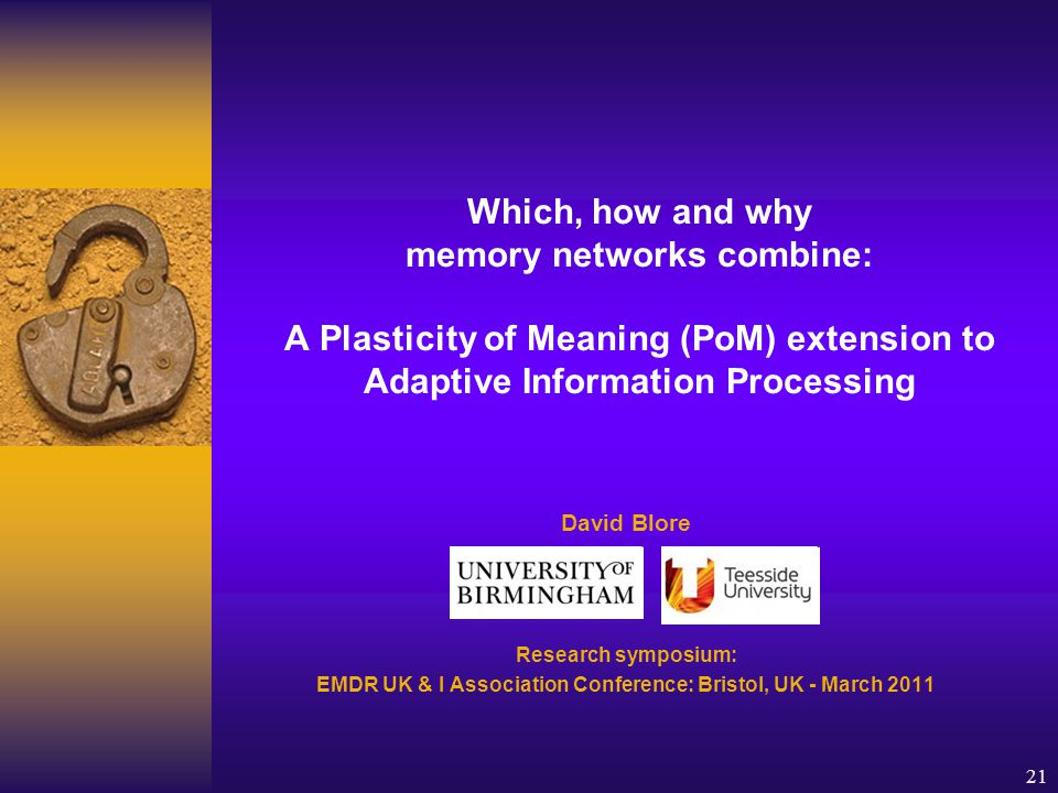21 Which, how and why memory networks combine: A Plasticity of Meaning (PoM) extension to Adaptive Information Processing David Blore Research symposium: EMDR UK & I Association Conference: Bristol, UK - March 2011