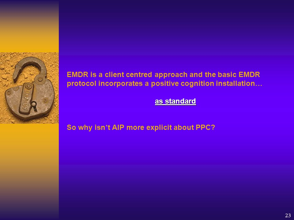 23 EMDR is a client centred approach and the basic EMDR protocol incorporates a positive cognition installation … as standard So why isn ' t AIP more explicit about PPC