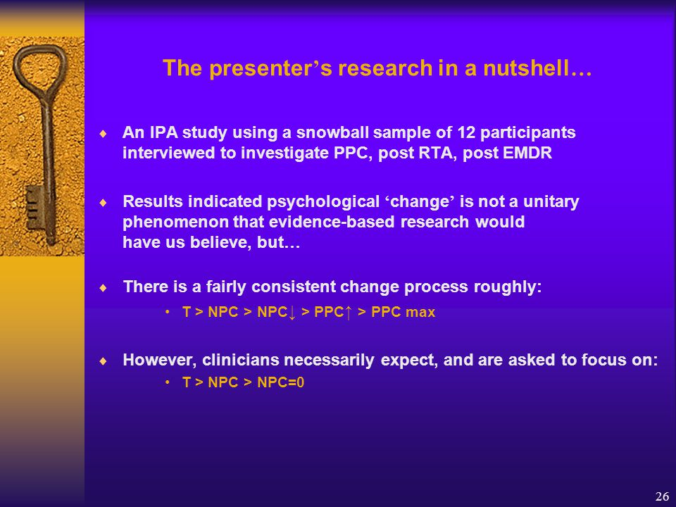 26 The presenter ' s research in a nutshell …  An IPA study using a snowball sample of 12 participants interviewed to investigate PPC, post RTA, post EMDR  Results indicated psychological ' change ' is not a unitary phenomenon that evidence-based research would have us believe, but …  There is a fairly consistent change process roughly: T > NPC > NPC ↓ > PPC ↑ > PPC max  However, clinicians necessarily expect, and are asked to focus on: T > NPC > NPC=0
