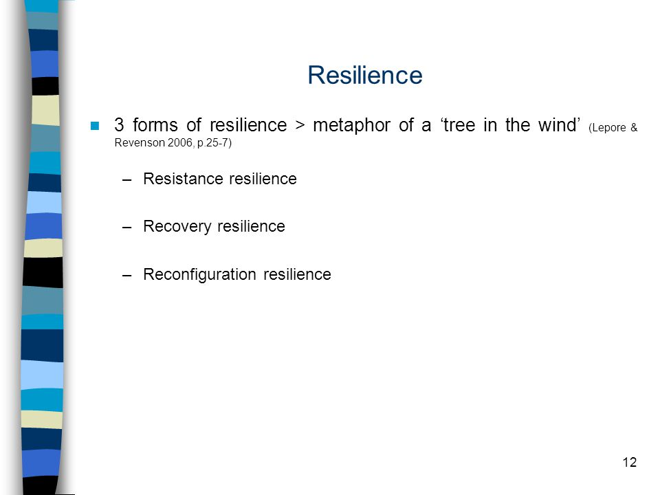 12 Resilience 3 forms of resilience > metaphor of a 'tree in the wind' (Lepore & Revenson 2006, p.25-7) –Resistance resilience –Recovery resilience –Reconfiguration resilience