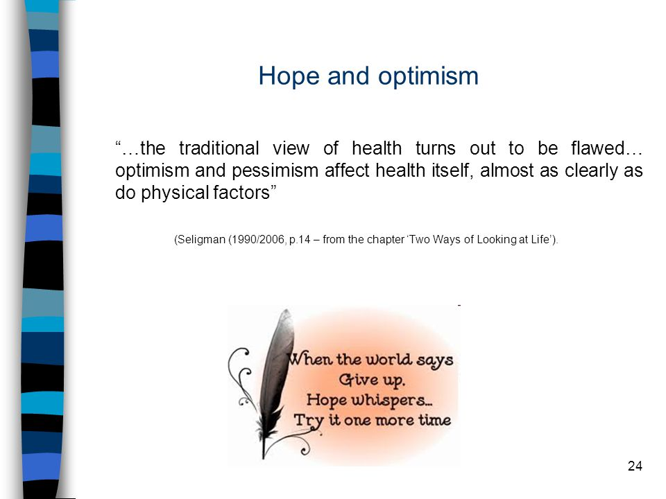 24 Hope and optimism …the traditional view of health turns out to be flawed… optimism and pessimism affect health itself, almost as clearly as do physical factors (Seligman (1990/2006, p.14 – from the chapter 'Two Ways of Looking at Life').