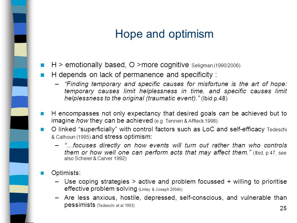25 Hope and optimism H > emotionally based, O >more cognitive Seligman (1990/2006) H depends on lack of permanence and specificity : – Finding temporary and specific causes for misfortune is the art of hope: temporary causes limit helplessness in time, and specific causes limit helplessness to the original (traumatic event). (Ibid p.48) H encompasses not only expectancy that desired goals can be achieved but to imagine how they can be achieved (e.g.