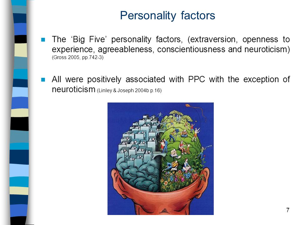 7 Personality factors The 'Big Five' personality factors, (extraversion, openness to experience, agreeableness, conscientiousness and neuroticism) (Gross 2005, pp.742-3) All were positively associated with PPC with the exception of neuroticism (Linley & Joseph 2004b p.16)