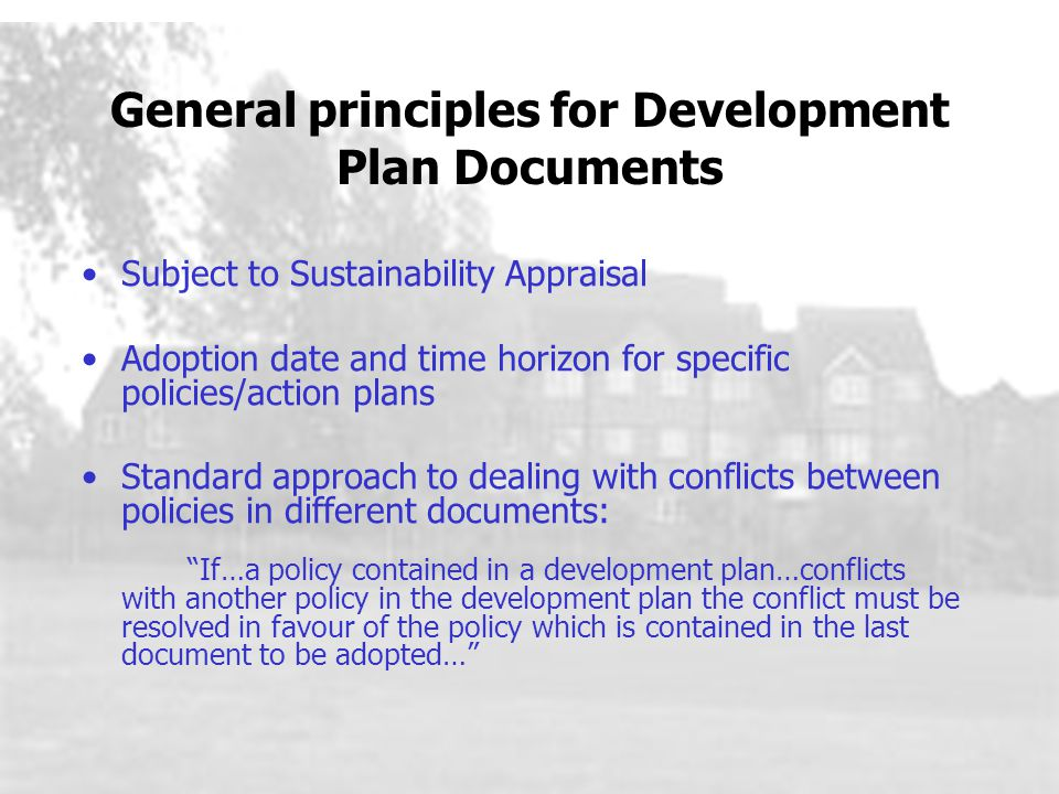 General principles for Development Plan Documents Subject to Sustainability Appraisal Adoption date and time horizon for specific policies/action plans Standard approach to dealing with conflicts between policies in different documents: If…a policy contained in a development plan…conflicts with another policy in the development plan the conflict must be resolved in favour of the policy which is contained in the last document to be adopted…
