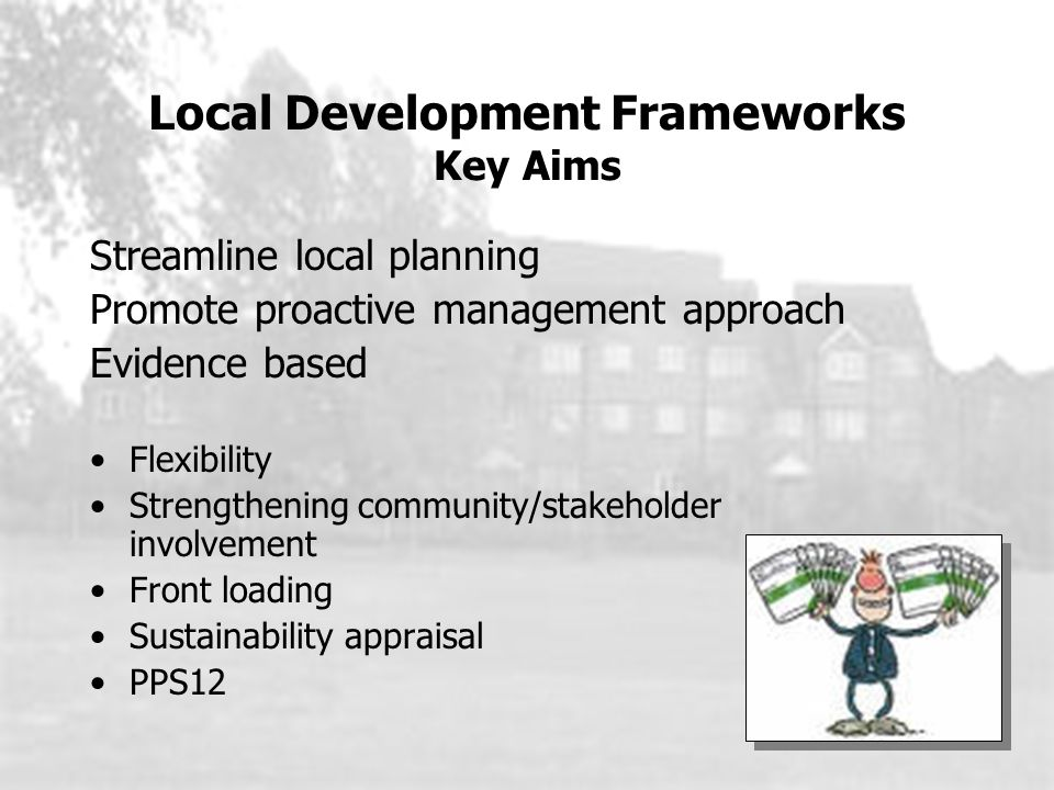 Local Development Frameworks Key Aims Streamline local planning Promote proactive management approach Evidence based Flexibility Strengthening community/stakeholder involvement Front loading Sustainability appraisal PPS12