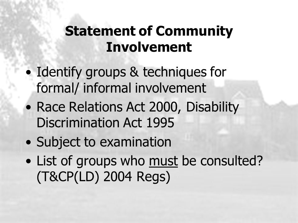 Statement of Community Involvement Identify groups & techniques for formal/ informal involvement Race Relations Act 2000, Disability Discrimination Act 1995 Subject to examination List of groups who must be consulted.