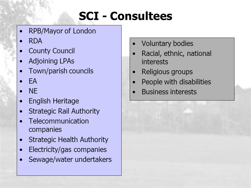 SCI - Consultees RPB/Mayor of London RDA County Council Adjoining LPAs Town/parish councils EA NE English Heritage Strategic Rail Authority Telecommunication companies Strategic Health Authority Electricity/gas companies Sewage/water undertakers Voluntary bodies Racial, ethnic, national interests Religious groups People with disabilities Business interests