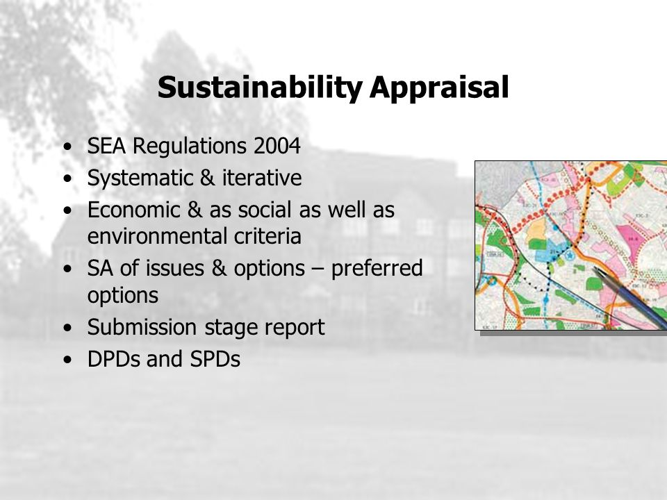 SEA Regulations 2004 Systematic & iterative Economic & as social as well as environmental criteria SA of issues & options – preferred options Submission stage report DPDs and SPDs Sustainability Appraisal