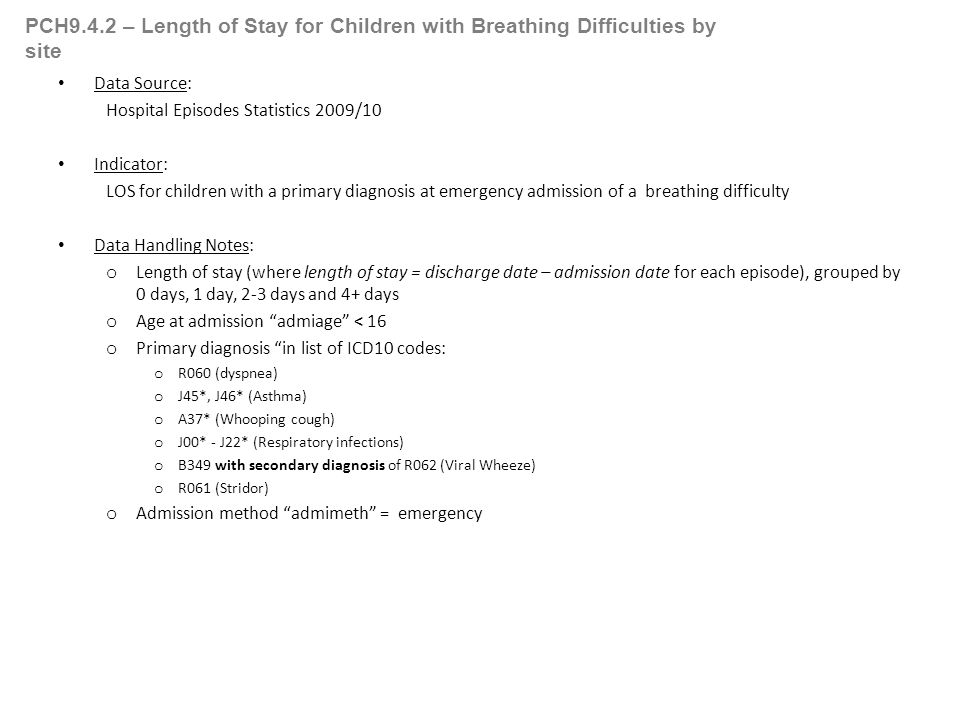 PCH9.4.2 – Length of Stay for Children with Breathing Difficulties by site Data Source: Hospital Episodes Statistics 2009/10 Indicator: LOS for children with a primary diagnosis at emergency admission of a breathing difficulty Data Handling Notes: o Length of stay (where length of stay = discharge date – admission date for each episode), grouped by 0 days, 1 day, 2-3 days and 4+ days o Age at admission admiage < 16 o Primary diagnosis in list of ICD10 codes: o R060 (dyspnea) o J45*, J46* (Asthma) o A37* (Whooping cough) o J00* - J22* (Respiratory infections) o B349 with secondary diagnosis of R062 (Viral Wheeze) o R061 (Stridor) o Admission method admimeth = emergency