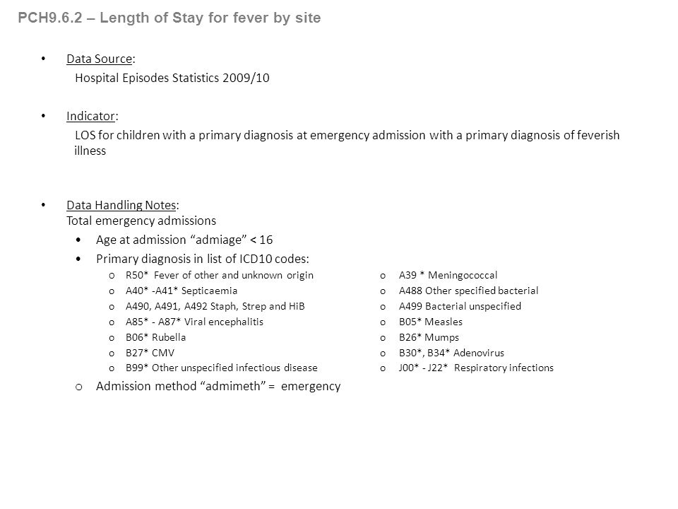 PCH9.6.2 – Length of Stay for fever by site Data Source: Hospital Episodes Statistics 2009/10 Indicator: LOS for children with a primary diagnosis at emergency admission with a primary diagnosis of feverish illness Data Handling Notes: Total emergency admissions Age at admission admiage < 16 Primary diagnosis in list of ICD10 codes: O R50* Fever of other and unknown origino A39 * Meningococcal oA40* -A41* Septicaemiao A488 Other specified bacterial oA490, A491, A492 Staph, Strep and HiBo A499 Bacterial unspecified oA85* - A87* Viral encephalitiso B05* Measles oB06* Rubellao B26* Mumps oB27* CMVo B30*, B34* Adenovirus oB99* Other unspecified infectious diseaseo J00* - J22* Respiratory infections o Admission method admimeth = emergency