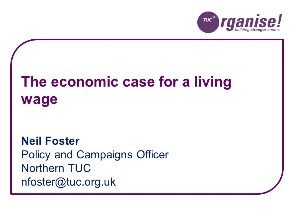 Neil Foster Policy and Campaigns Officer Northern TUC nfoster@tuc.org.uk The economic case for a living wage