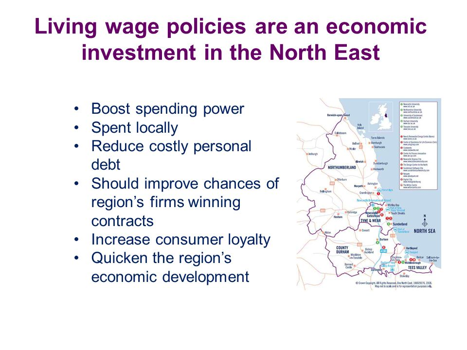 Living wage policies are an economic investment in the North East Boost spending power Spent locally Reduce costly personal debt Should improve chances of region's firms winning contracts Increase consumer loyalty Quicken the region's economic development