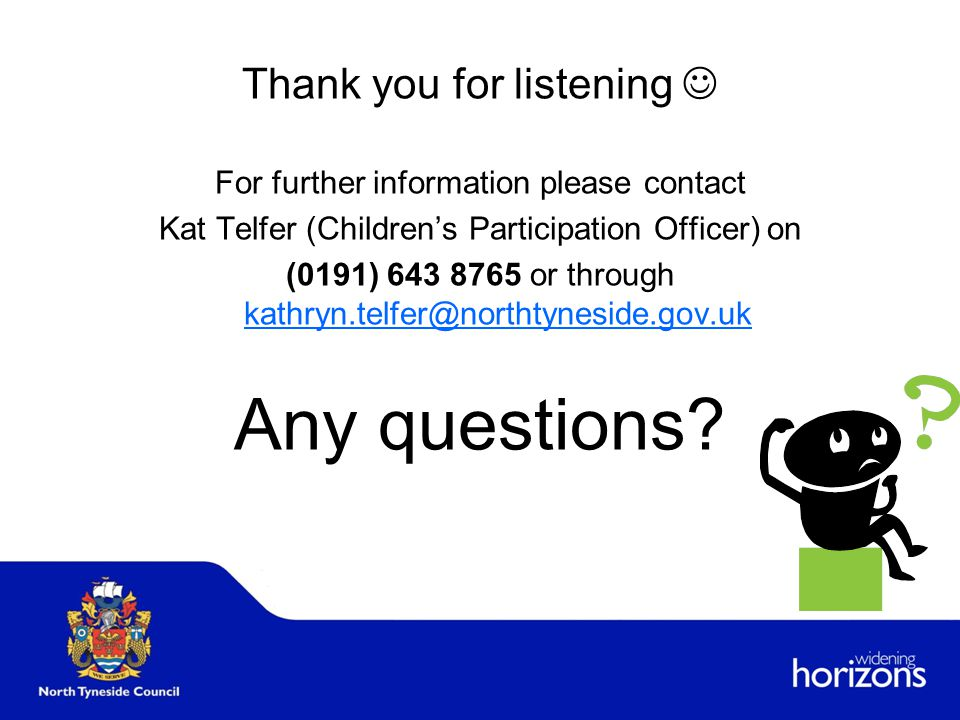 Thank you for listening For further information please contact Kat Telfer (Children's Participation Officer) on (0191) 643 8765 or through kathryn.telfer@northtyneside.gov.uk kathryn.telfer@northtyneside.gov.uk Any questions?