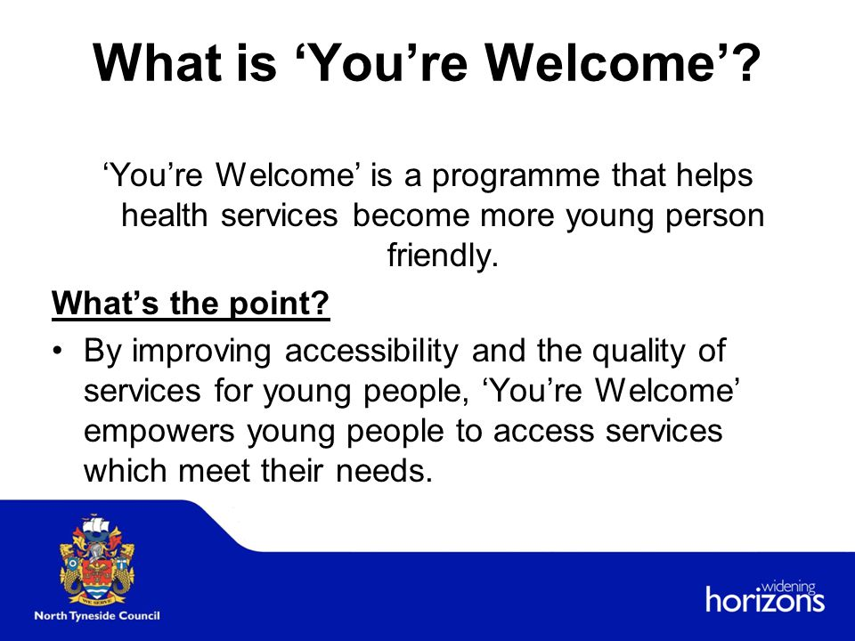 Key areas of 'You're Welcome' Access Publicity Confidentiality and consent The environment Staff training, skills and attitudes Joined up working Monitoring, evaluation and involvement of young people
