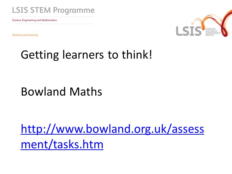 Getting learners to think! Bowland Maths http://www.bowland.org.uk/assess ment/tasks.htm