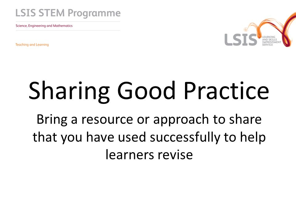 Sharing Good Practice Bring a resource or approach to share that you have used successfully to help learners revise