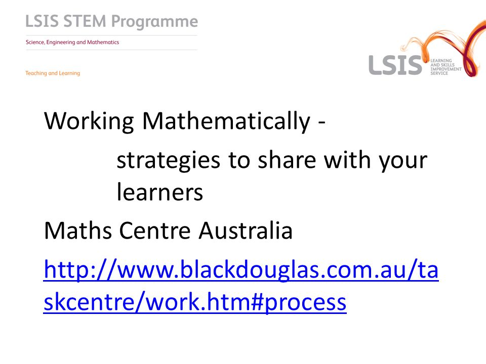 Working Mathematically - strategies to share with your learners Maths Centre Australia http://www.blackdouglas.com.au/ta skcentre/work.htm#process