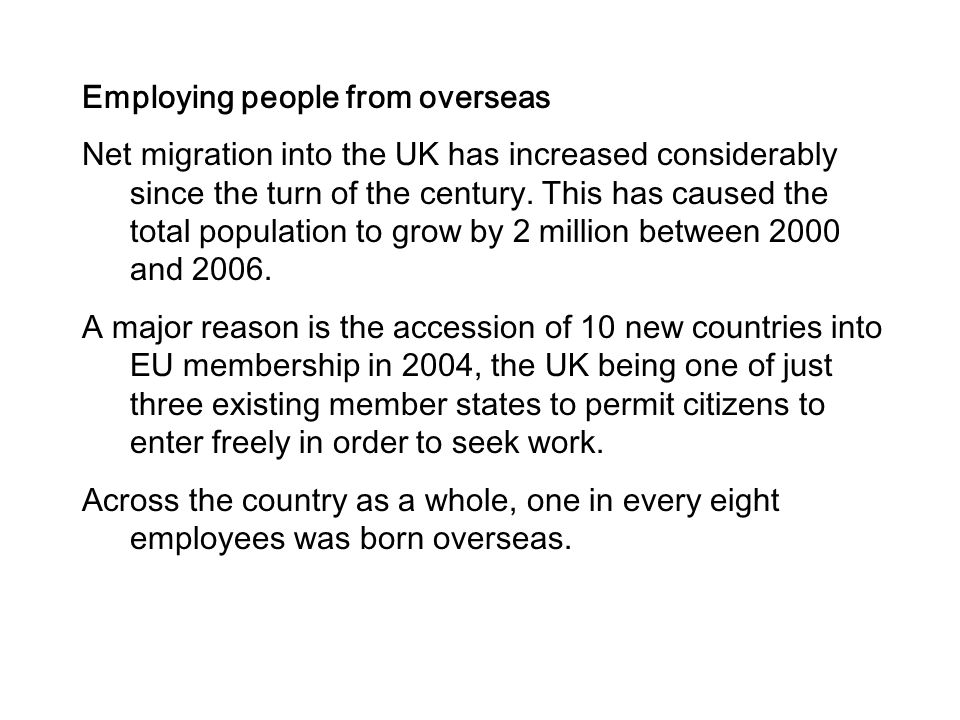 Employing people from overseas Net migration into the UK has increased considerably since the turn of the century. This has caused the total populatio