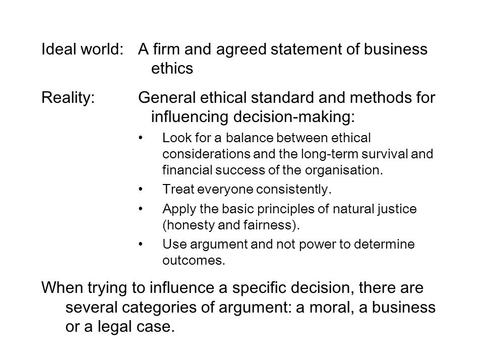 Ideal world:A firm and agreed statement of business ethics Reality:General ethical standard and methods for influencing decision-making: Look for a ba