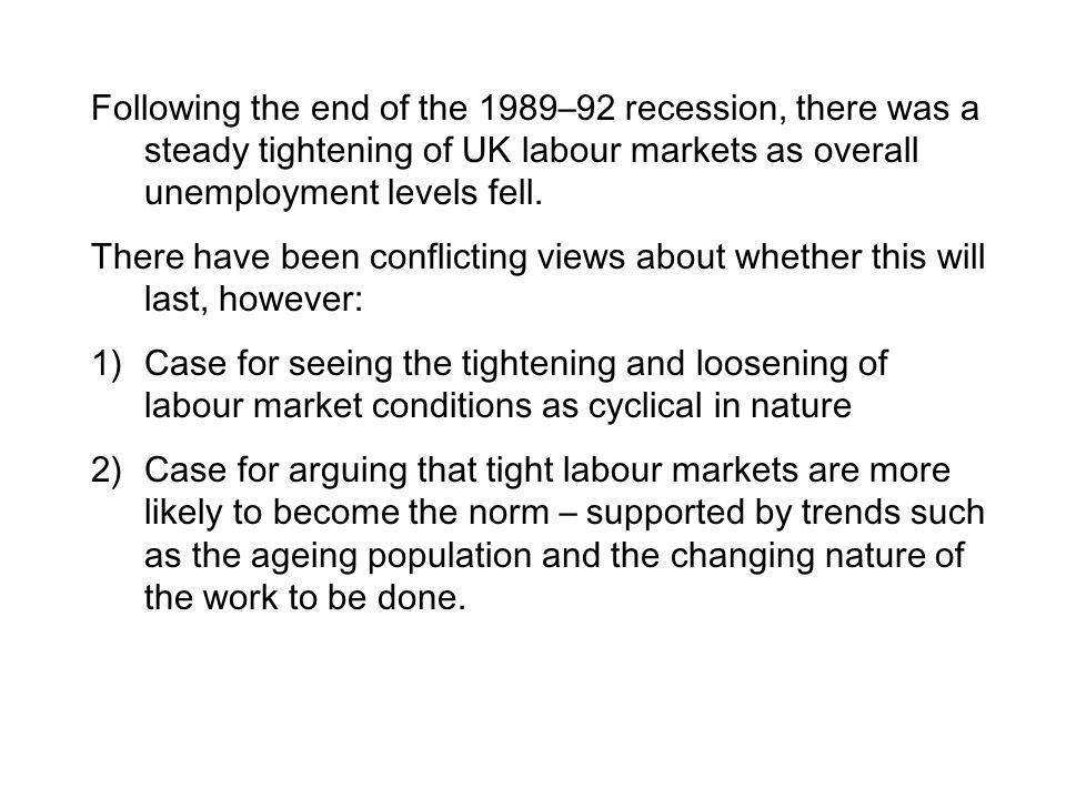 Following the end of the 1989–92 recession, there was a steady tightening of UK labour markets as overall unemployment levels fell. There have been co