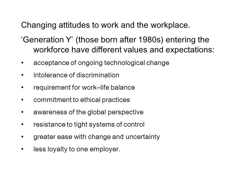 Changing attitudes to work and the workplace. 'Generation Y' (those born after 1980s) entering the workforce have different values and expectations: a