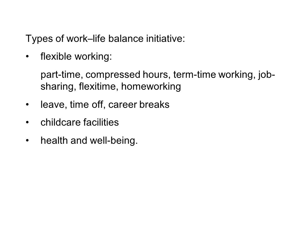 Types of work–life balance initiative: flexible working: part-time, compressed hours, term-time working, job- sharing, flexitime, homeworking leave, t