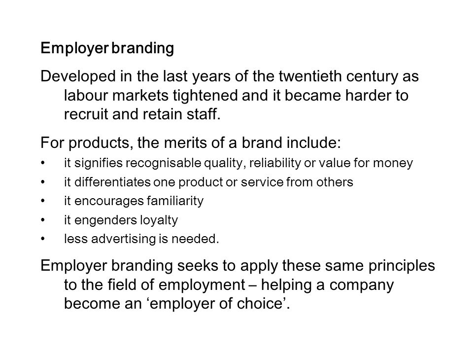 Employer branding Developed in the last years of the twentieth century as labour markets tightened and it became harder to recruit and retain staff. F