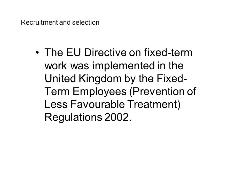 The aims of the Directive are to improve the quality of fixed-term work by ensuring the application of the principle on non- discrimination, and to establish a framework to prevent abuse arising from the use of successive fixed-term contracts.