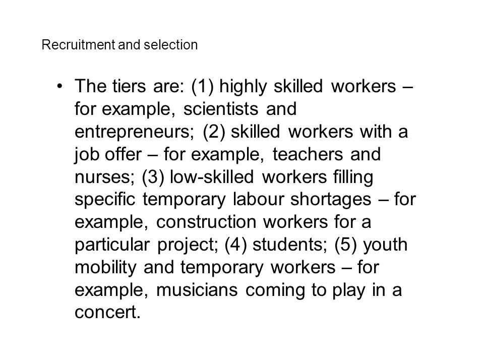 The tiers are: (1) highly skilled workers – for example, scientists and entrepreneurs; (2) skilled workers with a job offer – for example, teachers and nurses; (3) low-skilled workers filling specific temporary labour shortages – for example, construction workers for a particular project; (4) students; (5) youth mobility and temporary workers – for example, musicians coming to play in a concert.
