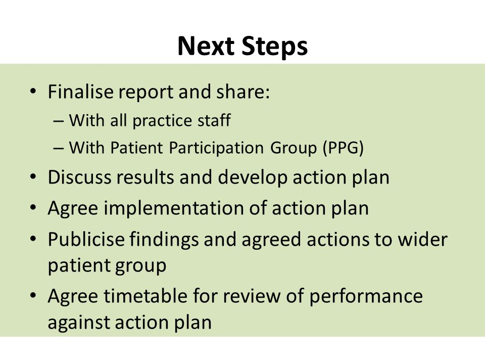 Next Steps Finalise report and share: – With all practice staff – With Patient Participation Group (PPG) Discuss results and develop action plan Agree implementation of action plan Publicise findings and agreed actions to wider patient group Agree timetable for review of performance against action plan