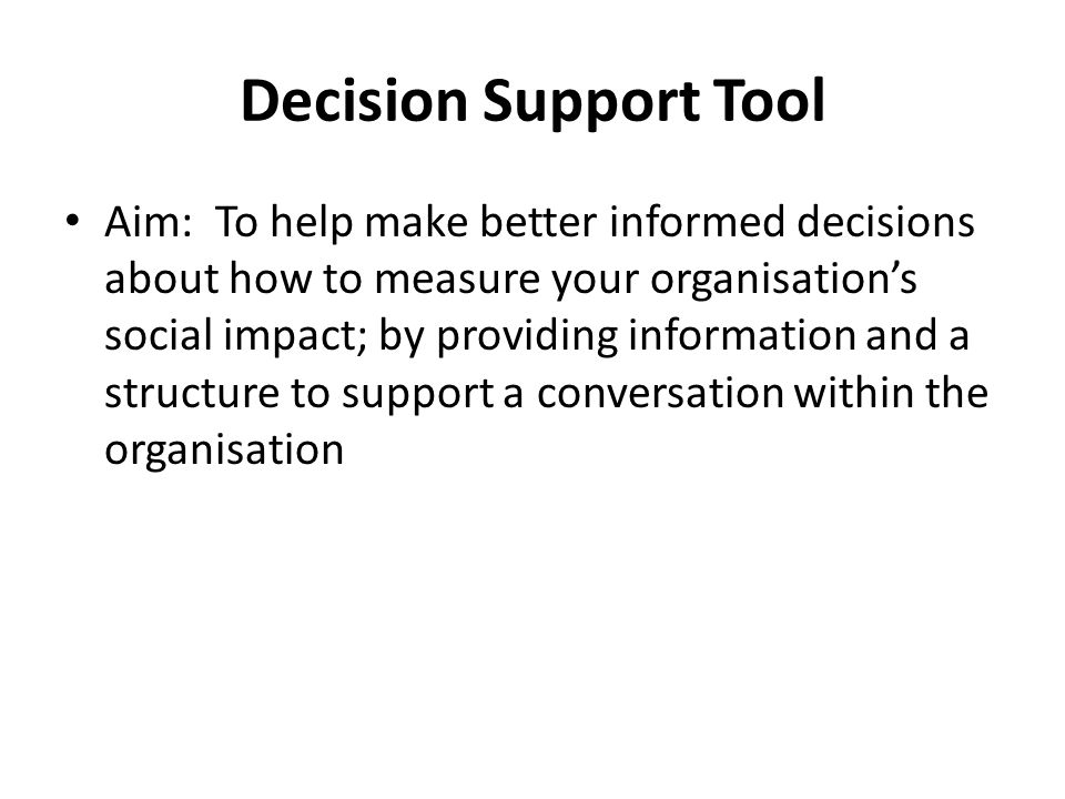 Decision Support Tool Aim: To help make better informed decisions about how to measure your organisation's social impact; by providing information and a structure to support a conversation within the organisation