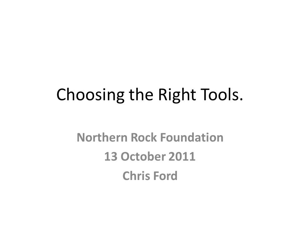Choosing the Right Tools. Northern Rock Foundation 13 October 2011 Chris Ford