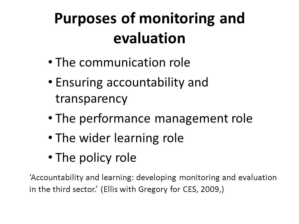 Purposes of monitoring and evaluation The communication role Ensuring accountability and transparency The performance management role The wider learning role The policy role 'Accountability and learning: developing monitoring and evaluation in the third sector.' (Ellis with Gregory for CES, 2009,)