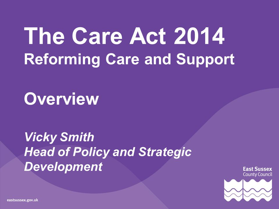 The Care Act 2014 Reforming Care and Support Overview Vicky Smith Head of Policy and Strategic Development