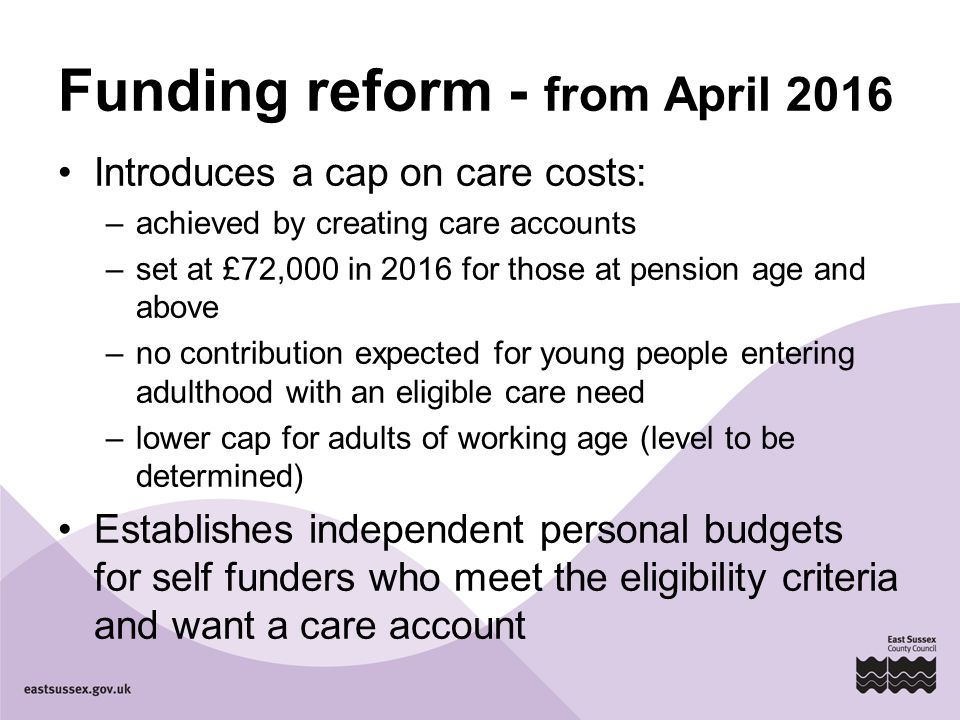 Funding reform - from April 2016 Introduces a cap on care costs: –achieved by creating care accounts –set at £72,000 in 2016 for those at pension age and above –no contribution expected for young people entering adulthood with an eligible care need –lower cap for adults of working age (level to be determined) Establishes independent personal budgets for self funders who meet the eligibility criteria and want a care account