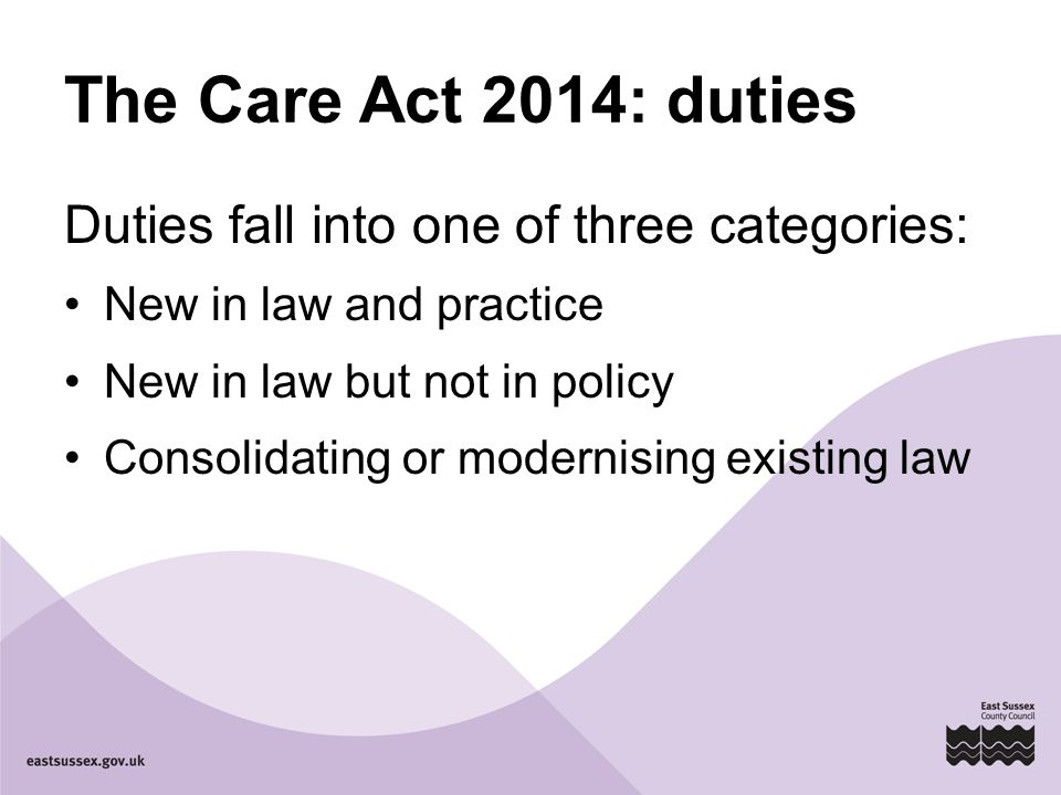 The Care Act 2014: duties Duties fall into one of three categories: New in law and practice New in law but not in policy Consolidating or modernising existing law