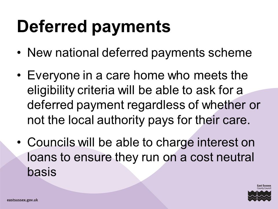 Deferred payments New national deferred payments scheme Everyone in a care home who meets the eligibility criteria will be able to ask for a deferred payment regardless of whether or not the local authority pays for their care.