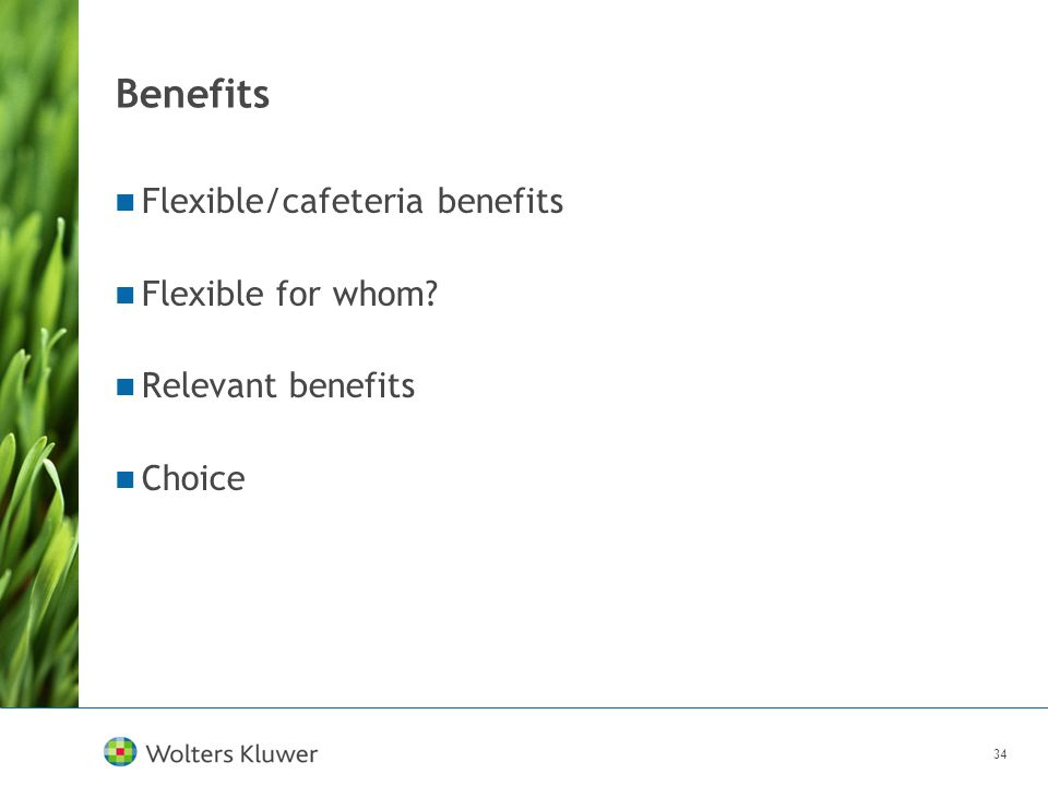 34 Benefits Flexible/cafeteria benefits Flexible for whom? Relevant benefits Choice