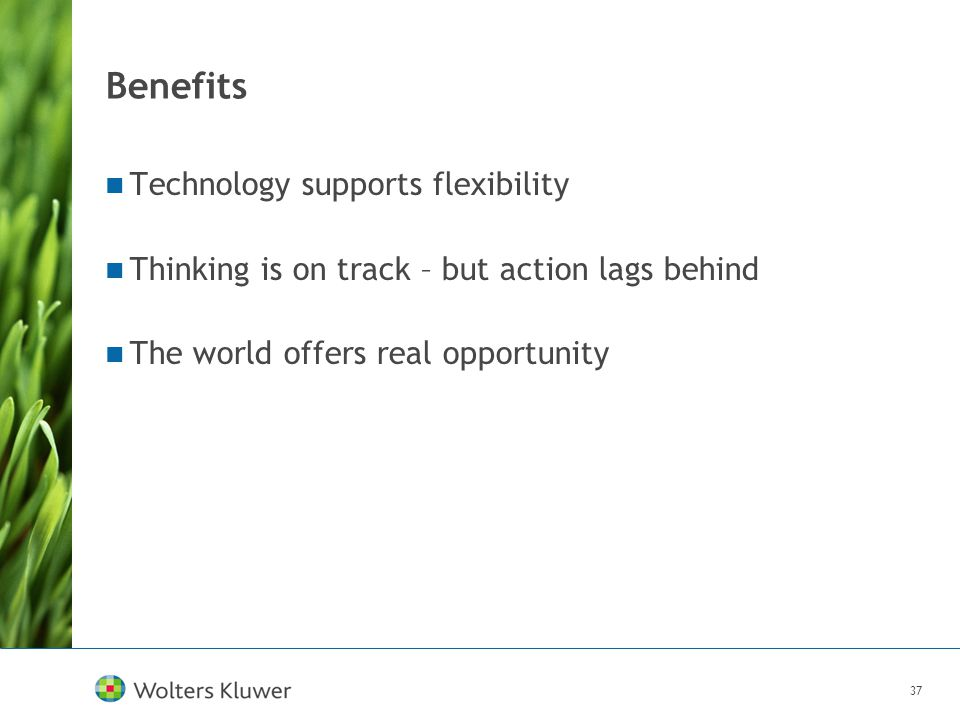 37 Benefits Technology supports flexibility Thinking is on track – but action lags behind The world offers real opportunity