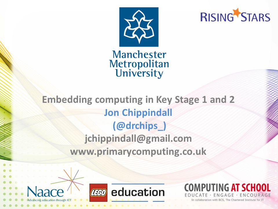 Embedding computing in Key Stage 1 and 2 Jon Chippindall (@drchips_) jchippindall@gmail.com www.primarycomputing.co.uk