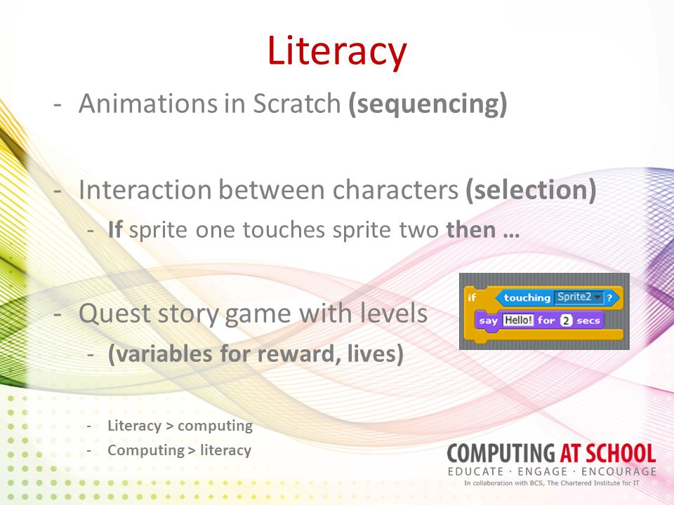 Literacy -Animations in Scratch (sequencing) -Interaction between characters (selection) -If sprite one touches sprite two then … -Quest story game with levels -(variables for reward, lives) -Literacy > computing -Computing > literacy